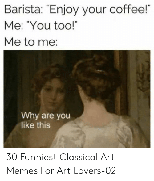 """Barista: Barista: Enjoy your coffee!  Me: """"You too!  Me to me:  Why are you  like this 30 Funniest Classical Art Memes For Art Lovers-02"""