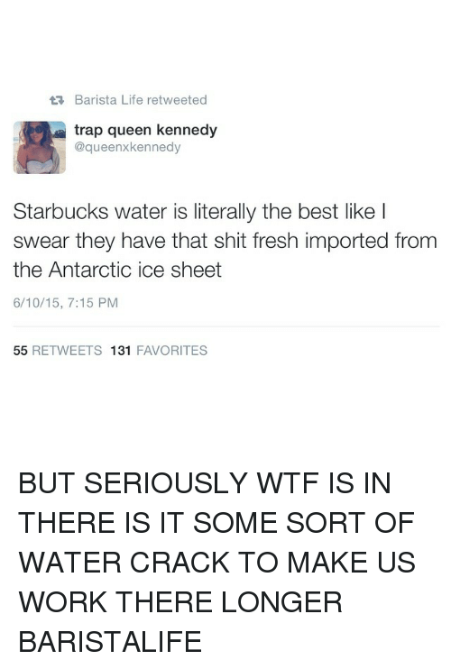 Fresh, Life, and Starbucks: Barista Life retweeted  trap queen kennedy  @gueenx kennedy  Starbucks water is literally the best like I  swear they have that shit fresh imported from  the Antarctic i  sheet  6/10/15, 7:15 PM  55  RETWEETS 131  FAVORITES BUT SERIOUSLY WTF IS IN THERE IS IT SOME SORT OF WATER CRACK TO MAKE US WORK THERE LONGER BARISTALIFE