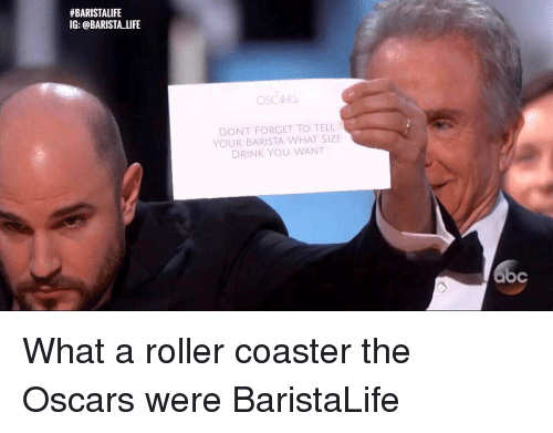 Rollers:  #BARISTALIFE  IG: @BARISTA LIFE  OSCARS  DONT FORGET TO TELL  YOUR BARISTA WHAT SIZE  DRINK YOU WANT What a roller coaster the Oscars were BaristaLife