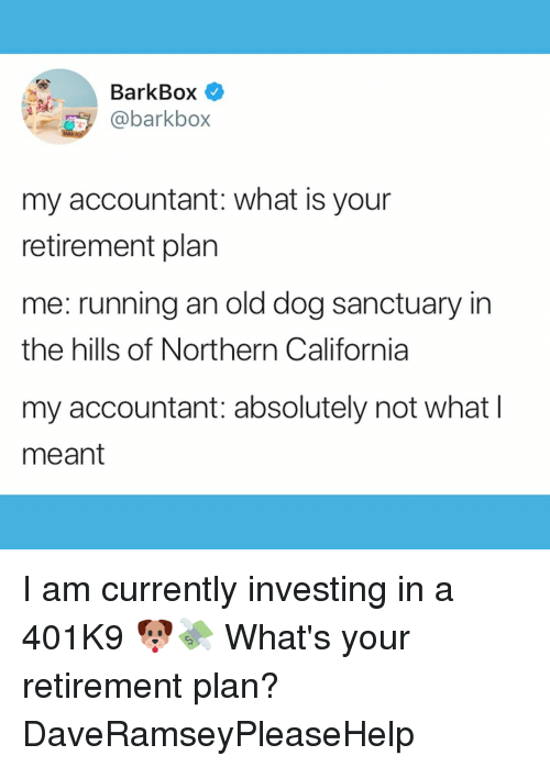 investing: BarkBox  @barkbox  my accountant: what is your  retirement plan  me: running an old dog sanctuary in  the hills of Northern California  my accountant: absolutely not what l  meant I am currently investing in a 401K9 🐶💸 What's your retirement plan? DaveRamseyPleaseHelp