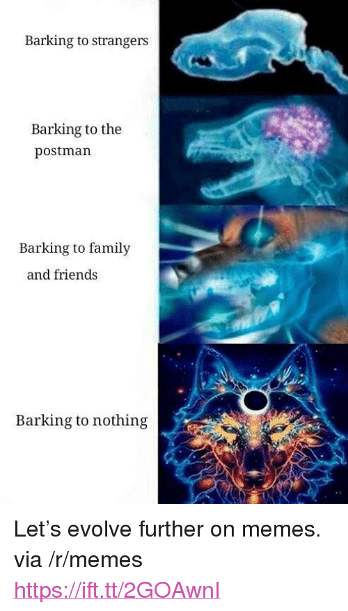"Family, Friends, and Memes: Barking to strangers  Barking to the  postman  Barking to family  and friends  Barking to nothing <p>Let's evolve further on memes. via /r/memes <a href=""https://ift.tt/2GOAwnI"">https://ift.tt/2GOAwnI</a></p>"