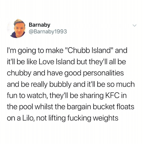 """Be Like, Fucking, and Kfc: Barnaby  @Barnaby1993  I'm going to make """"Chubb Island"""" and  it'll be like Love lsland but they'll all be  chubby and have good personalities  and be really bubbly and it'll be so much  fun to watch, they'll be sharing KFC in  the pool whilst the bargain bucket floats  on a Lilo, not lifting fucking weights"""