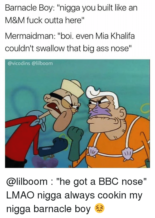 "Memes, My Nigga, and Vicodin: Barnacle Boy: ""nigga you built like an  M&M fuck outta here""  Mermaidman: ""boi. even Mia Khalifa  couldn't swallow that big ass nose""  @vicodins @lilboom @lilboom : ""he got a BBC nose"" LMAO nigga always cookin my nigga barnacle boy 😖"