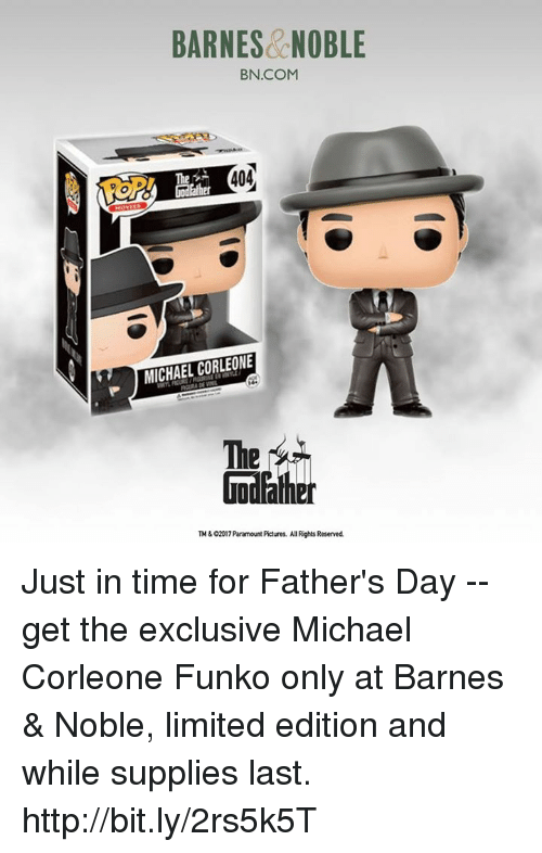 Barnes & Noble: BARNES NOBLE  BN.COM  404  MICHAEL CORLEONE  The  TM602017 Paramount Pictures. AllRights Reserved. Just in time for Father's Day -- get the exclusive Michael Corleone Funko only at Barnes & Noble, limited edition and while supplies last.  http://bit.ly/2rs5k5T