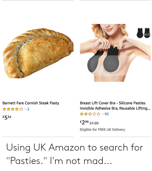 """pasties: Barnett Fare Cornish Steak Pasty  Breast Lift Cover Bra Silicone Pasties  Invisible Adhesive Bra, Reusable Liftin...  2  92  £534  £299 7.99  Eligible for FREE UK Delivery Using UK Amazon to search for """"Pasties."""" I'm not mad..."""
