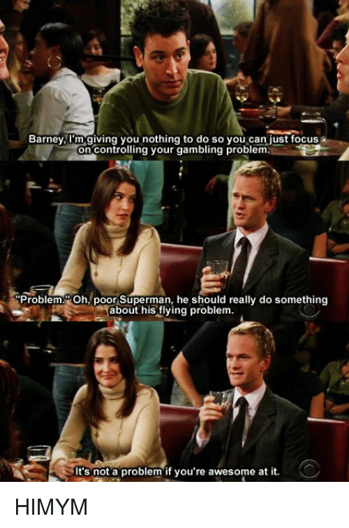 Awesomes: Barney, I'm giving you nothing to do so just focus  on Contro  ng your gambling problem.  Problem. Oh, poor Superman, he should really do something  about his flying problem.  It's not a problem if you're awesome at it. HIMYM