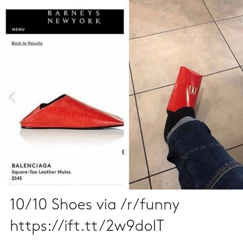 Balenciaga: BARNEY S  NEWY OR K  MENU  Back to Results  BALENCIAGA  Square-Toe Leather Mules  $545 10/10 Shoes via /r/funny https://ift.tt/2w9doIT
