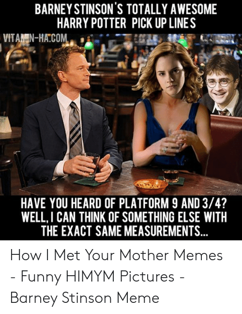 Vitamin Ha: BARNEY STINSON'S TOTALLY AWESOME  HARRY POTTER PICK UP LINES  VITAMIN-HA.COM  HAVE YOU HEARD OF PLATFORM 9 AND 3/4?  WELL,I CAN THINK OF SOMETHING ELSE WITH  THE EXACT SAME MEASUREMENTS... How I Met Your Mother Memes - Funny HIMYM Pictures - Barney Stinson Meme