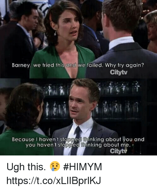 Barney, Memes, and 🤖: Barney we tried this and we failed. Why try again?  Citytv  Because I haven't stopped thinking about you and  you haven't stopped thinking about me.  Ci Ugh this. 😢 #HIMYM https://t.co/xLlIBprlKJ