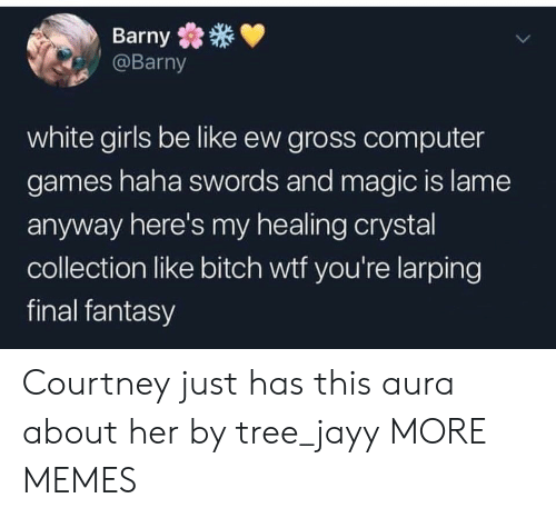 white girls: Barny  @Barny  white girls be like ew gross computer  games haha swords and magic is lame  anyway here's my healing crystal  collection like bitch wtf you're larping  final fantasy Courtney just has this aura about her by tree_jayy MORE MEMES