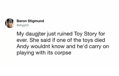 Dank, Toy Story, and Toys: Baron Stigmund  @stiggib3  My daugjter just ruined Toy Story for  ever. She said if one of the toys died  Andy wouldnt know and he'd carry on  playing with its corpse