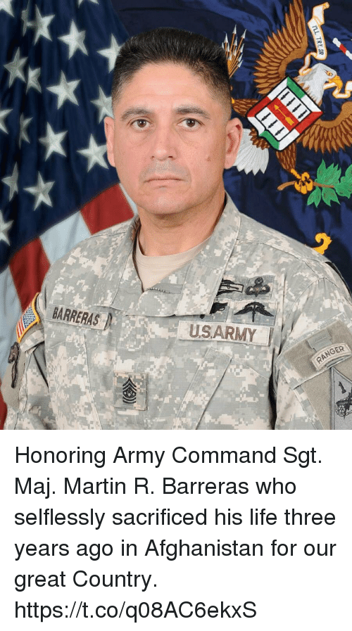Maj: BARRERAS  USARMY  RANGER Honoring Army Command Sgt. Maj. Martin R. Barreras who selflessly sacrificed his life three years ago in Afghanistan for our great Country. https://t.co/q08AC6ekxS