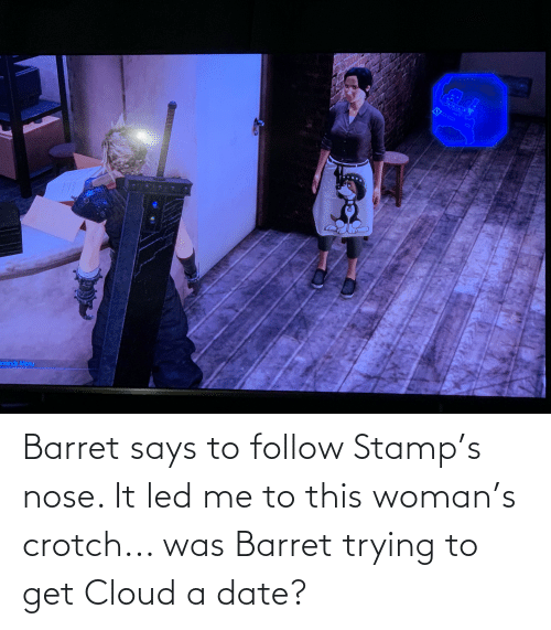 stamp: Barret says to follow Stamp's nose. It led me to this woman's crotch... was Barret trying to get Cloud a date?