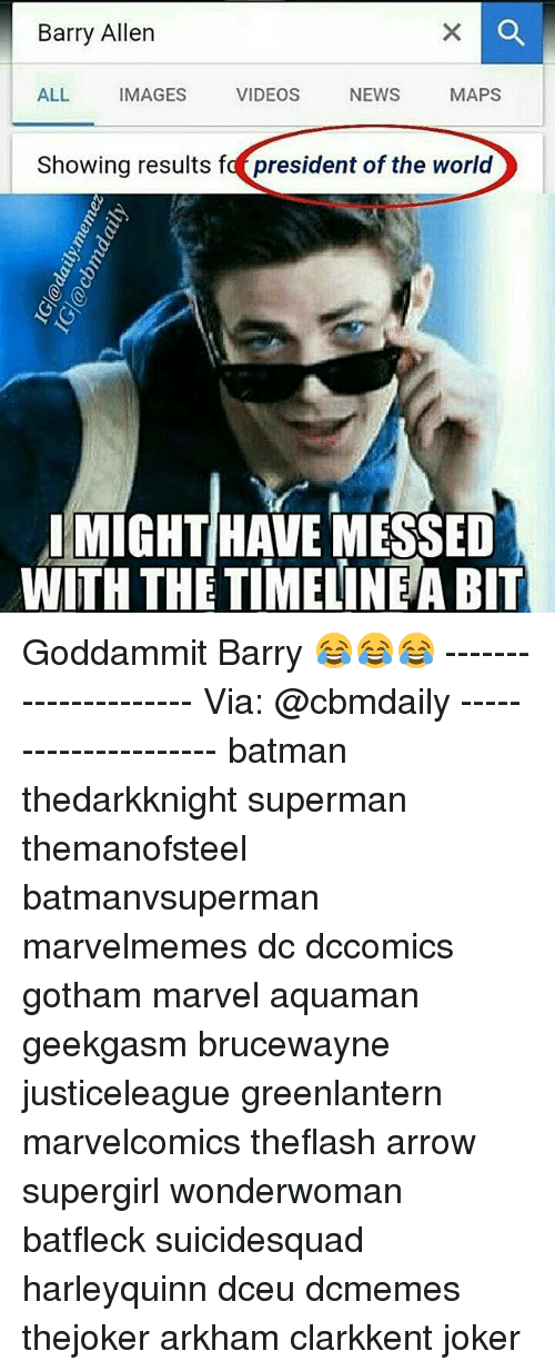barry allen: Barry Allen  ALL  IMAGES  VIDEOS  NEWS  MAPS  Showing results fa president of the world  IMIGHTHAVE MESSED  WITH THE TIMELINEABIT Goddammit Barry 😂😂😂 --------------------- Via: @cbmdaily --------------------- batman thedarkknight superman themanofsteel batmanvsuperman marvelmemes dc dccomics gotham marvel aquaman geekgasm brucewayne justiceleague greenlantern marvelcomics theflash arrow supergirl wonderwoman batfleck suicidesquad harleyquinn dceu dcmemes thejoker arkham clarkkent joker