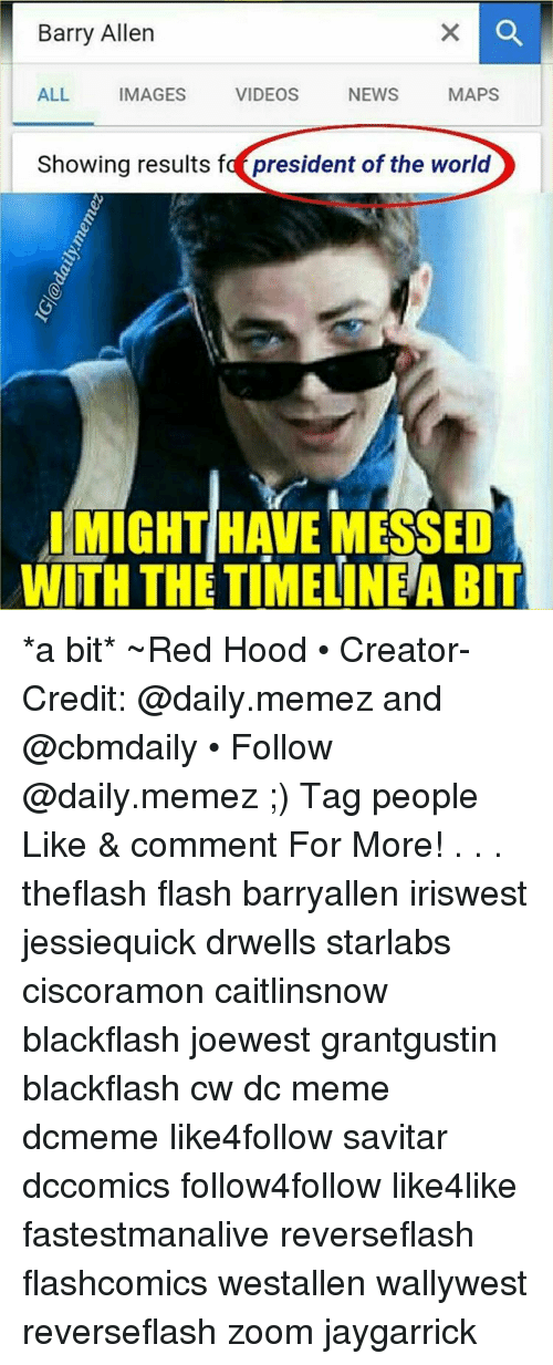 barry allen: Barry Allen  ALL  IMAGES  VIDEOS  NEWS  MAPS  Showing results fa president of the world  IMIGHTHAVE MESSED  WITH THE TIMELINE ABIT *a bit* ~Red Hood • Creator-Credit: @daily.memez and @cbmdaily • Follow @daily.memez ;) Tag people Like & comment For More! . . . theflash flash barryallen iriswest jessiequick drwells starlabs ciscoramon caitlinsnow blackflash joewest grantgustin blackflash cw dc meme dcmeme like4follow savitar dccomics follow4follow like4like fastestmanalive reverseflash flashcomics westallen wallywest reverseflash zoom jaygarrick