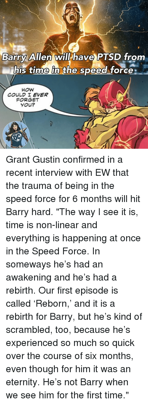 """Memes, Time, and Eternity: Barry Allen will have PTSD from  ihis time in the speed force:  his time in the speed torce  COULD I EVER  FORGET  You? Grant Gustin confirmed in a recent interview with EW that the trauma of being in the speed force for 6 months will hit Barry hard. """"The way I see it is, time is non-linear and everything is happening at once in the Speed Force. In someways he's had an awakening and he's had a rebirth. Our first episode is called 'Reborn,' and it is a rebirth for Barry, but he's kind of scrambled, too, because he's experienced so much so quick over the course of six months, even though for him it was an eternity. He's not Barry when we see him for the first time."""""""