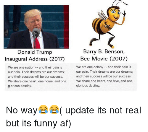movie 2007: Barry B. Benson  Donald Trump  Bee Movie (2007)  Inaugural Address (2017)  We are one colony and their pain is  We are one nation  and their pain is  our pain. Their dreams are our dreams;  our pain. Their dreams are our dreams;  and their success will be our success.  and their success will be our success.  We share one heart, one home, and one  We share one heart, one hive, and one  glorious destiny.  glorious destiny. No way😂😂( update its not real but its funny af)