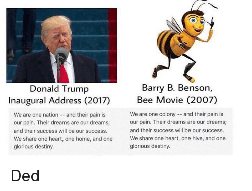 Bee Movie, Funny, and Glorious: Barry B. Benson  Donald Trump  Inaugural Address (2017) Bee Movie (2007)  We are one colony and their pain is  We are one nation  and their pain is  our pain. Their dreams are our dreams;  our pain. Their dreams are our dreams;  and their success will be our success.  and their success will be our success.  We share one heart, one home, and one  We share one heart, one hive, and one  glorious destiny.  glorious destiny. Ded