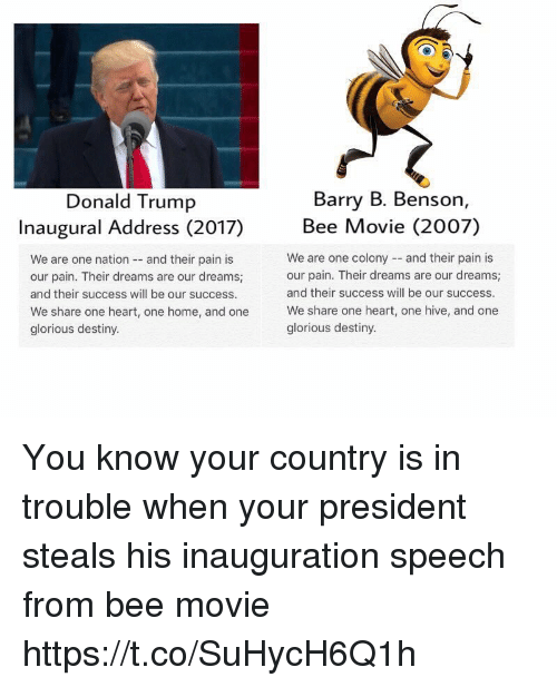 movie 2007: Barry B. Benson,  Donald Trump  Inaugural Address (2017)  Bee Movie (2007)  We are one nation and their pain is  our pain. Their dreams are our dreams;  and their success will be our success.  We share one heart, one home, and one  We are one colony --and their pain is  our pain. Their dreams are our dreams;  and their success will be our success.  We share one heart, one hive, and one  glorious destiny.  glorious destiny. You know your country is in trouble when your president steals his inauguration speech from bee movie https://t.co/SuHycH6Q1h