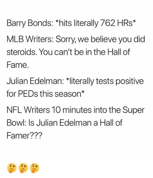 "Peds: Barry Bonds: *hits literally 762 HRs*  MLB Writers: Sorry, we believe you did  steroids. You can't be in the Hall of  Fame  Julian Edelman: 치iterally tests positive  for PEDs this season""  NFL Writers 10 minutes into the Super  Bowl: Is Julian Edelman a Hall of  Famer??? 🤔🤔🤔"