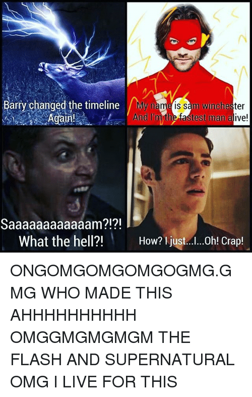 Fastest Man Alive: Barry changed the timeline My  name is sam Winchester  Again  And m the fastest man alive!  Saaaaaaaaaaaam?!?!  What the hell?!  How? just...I...0h! Crap! ONGOMGOMGOMGOGMG.GMG WHO MADE THIS AHHHHHHHHHH OMGGMGMGMGM THE FLASH AND SUPERNATURAL OMG I LIVE FOR THIS