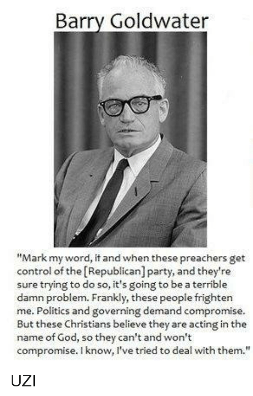 """Memes, Republican Party, and Frightening: Barry Goldwater  """"Mark my word, it and when these preachers get  control of the Republican] party, and they're  sure trying to do so, it's going to be a terrible  damn problem. Frankly, these people frighten  me. Politics and governing demand compromise.  But these Christians believe they are acting in the  name of God, so they can't and won't  compromise. I know, I've tried to deal with them. UZI"""