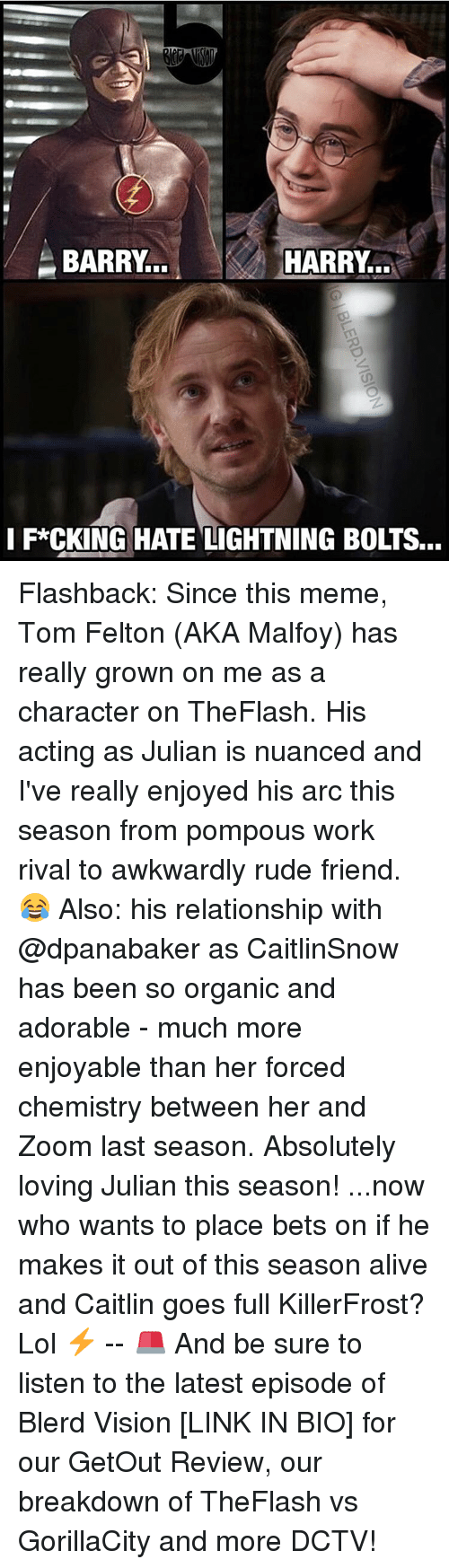 Memes, Relationships, and Rude: BARRY  HARRY...  I F*CKING HATE LIGHTNING BOLTS... Flashback: Since this meme, Tom Felton (AKA Malfoy) has really grown on me as a character on TheFlash. His acting as Julian is nuanced and I've really enjoyed his arc this season from pompous work rival to awkwardly rude friend. 😂 Also: his relationship with @dpanabaker as CaitlinSnow has been so organic and adorable - much more enjoyable than her forced chemistry between her and Zoom last season. Absolutely loving Julian this season! ...now who wants to place bets on if he makes it out of this season alive and Caitlin goes full KillerFrost? Lol ⚡️ -- 🚨 And be sure to listen to the latest episode of Blerd Vision [LINK IN BIO] for our GetOut Review, our breakdown of TheFlash vs GorillaCity and more DCTV!