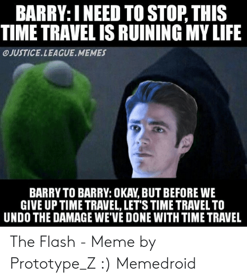 The Flash Meme: BARRY: INEED TO STOP, THIS  TIME TRAVEL IS RUINING MY LIFE  JUSTICE.LEAGUE.MEMES  BARRY TO BARRY: OKAY, BUT BEFORE WE  GIVE UP TIME TRAVEL, LET'S TIME TRAVEL TO  UNDO THE DAMAGE WE'VE DONE WITH TIME TRAVEL The Flash - Meme by Prototype_Z :) Memedroid
