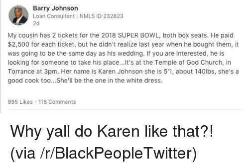 Consultant: Barry Johnson  Loan Consultant I NMLS ID 232823  2d  My cousin has 2 tickets for the 2018 SUPER BOWL, both box seats. He paid  $2,500 for each ticket, but he didn't realize last year when he bought them, it  was going to be the same day as his wedding. If you are interested, he is  looking for someone to take his place... It's at the Temple of God Church, in  Torrance at 3pm. Her name is Karen Johnson she is 5'1, about 140lbs, she's a  good cook too...She'll be the one in the white dress.  995 Likes 118 Comments <p>Why yall do Karen like that?! (via /r/BlackPeopleTwitter)</p>