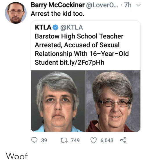 Ktla: Barry McCockiner @LoverO... 7h  Arrest the kid too.  KTLA  @KTLA  Barstow High School Teacher  Arrested, Accused of Sexual  Relationship With 16-Year-Old  Student bit.ly/2Fc7pHh  t 749  39  6,043 Woof