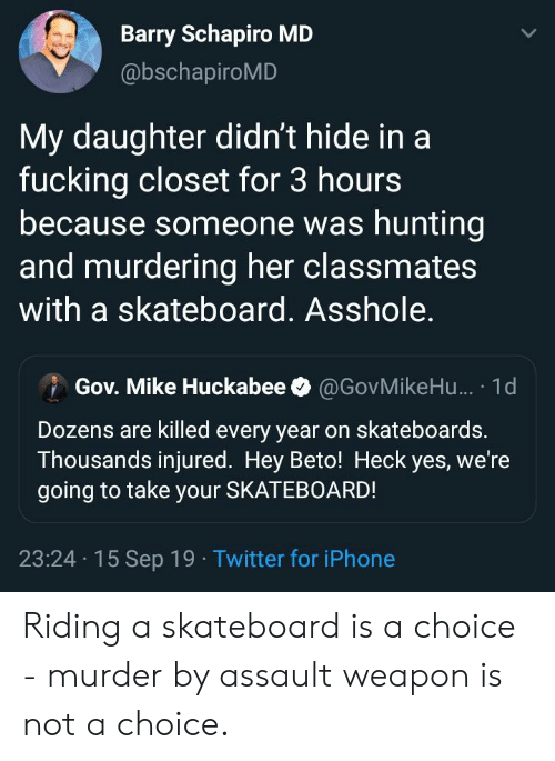 huckabee: Barry Schapiro MD  @bschapiroMD  My daughter didn't hide in a  fucking closet for 3 hours  because someone was hunting  and murdering her classmates  with a skateboard. Asshole.  Gov. Mike Huckabee  @GovMikeHu... 1d  Dozens are killed every year on skateboards.  Thousands injured. Hey Beto! Heck yes, we're  going to take your SKATEBOARD!  23:24 15 Sep 19 Twitter for iPhone Riding a skateboard is a choice - murder by assault weapon is not a choice.