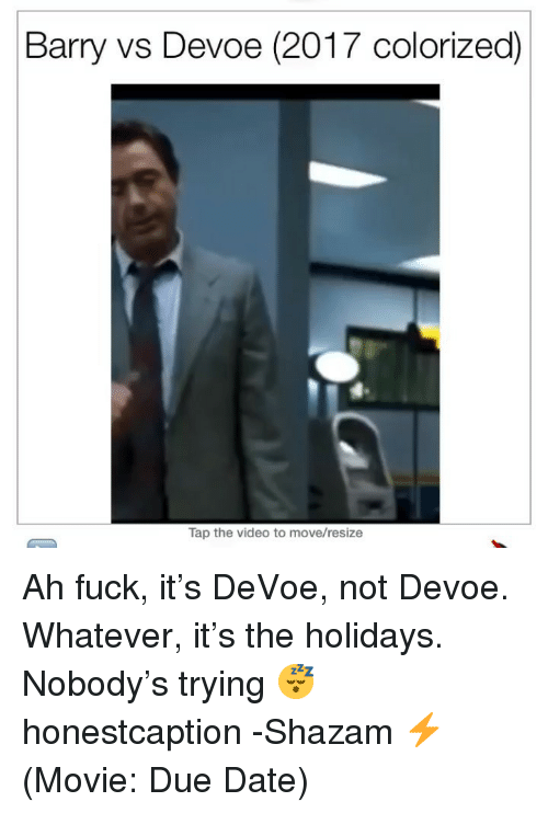 Shazam, Date, and Fuck: Barry vs Devoe (2017 colorized)  Tap the video to move/resize Ah fuck, it's DeVoe, not Devoe. Whatever, it's the holidays. Nobody's trying 😴 honestcaption -Shazam ⚡️ (Movie: Due Date)