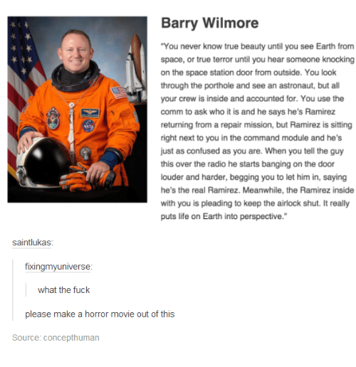 """horror: Barry Wilmore  """"You never know true beauty until you see Earth from  space, or true terror until you hear someone knocking  on the space station door from outside. You look  through the porthole and see an astronaut, but a  your crew is inside and accounted for. You use the  comm to ask who it is and he says he's Ramirez  returning from a repair mission, but Ramirez is sitting  right next to you in the command module and he's  just as confused as you are. When you tell the guy  this over the radio he starts banging on the door  louder and harder, begging you to let him in, saying  he's the real Ramirez. Meanwhile, the Ramirez inside  with you is pleading to keep the airlock shut. It really  puts life on Earth into perspective.""""  saintlukas  fixingmy universe  what the fuck  please make a horror movie out of this  Source: Concepthuman"""