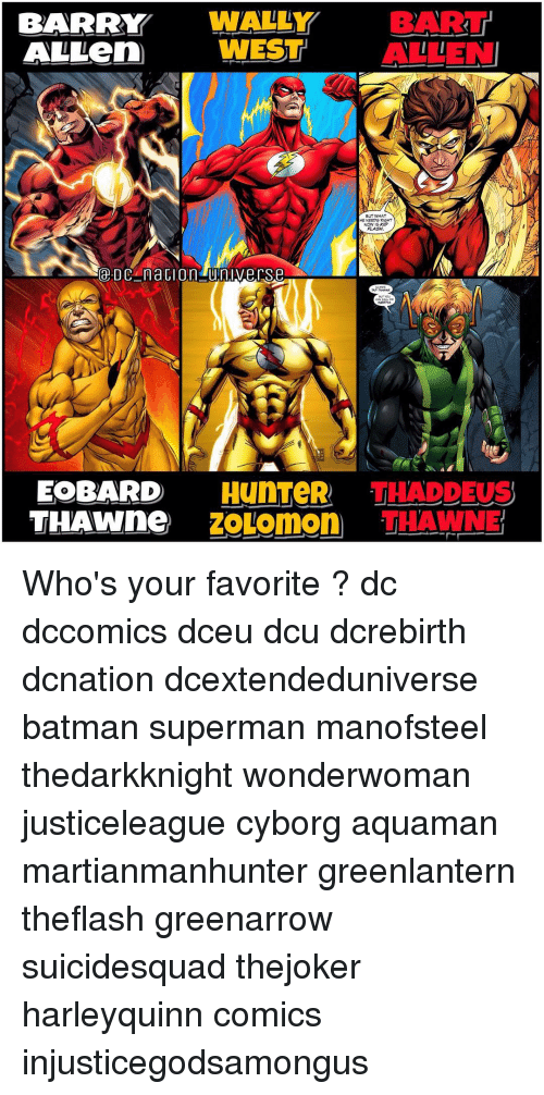 Batman, Memes, and Superman: BARRY  WNALLY  BART  ALLen WEST  ALLEN  BUT WHAT  HE NEEDS RIGHT  NOW IS KID  DACA naGIO n Universe  EOBARD HynTeR THADDEUS  THAWNne  ZOLomon THAWNE Who's your favorite ? dc dccomics dceu dcu dcrebirth dcnation dcextendeduniverse batman superman manofsteel thedarkknight wonderwoman justiceleague cyborg aquaman martianmanhunter greenlantern theflash greenarrow suicidesquad thejoker harleyquinn comics injusticegodsamongus