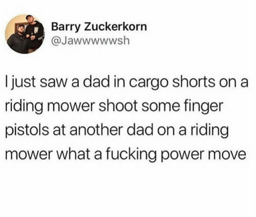 Barry: Barry Zuckerkorn  @Jawwwwwsh  I just saw a dad in cargo shorts on a  riding mower shoot some finger  pistols at another dad on a riding  mower what a fucking power move