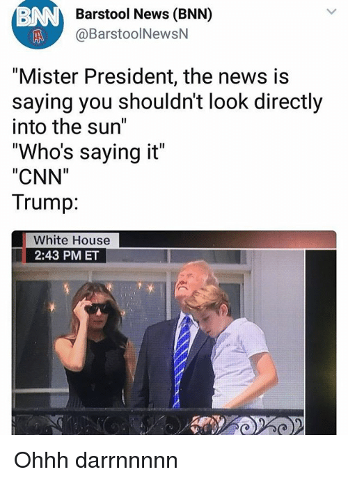 """cnn.com, Memes, and News: Barstool News (BNN)  @BarstoolNewsN  """"Mister President, the news is  saying you shouldn't look directly  into the sun""""  """"Who's saying it""""  """"CNN""""  Trump:  White House  2:43 PM ET Ohhh darrnnnnn"""