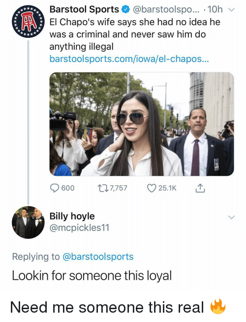 Iowa: Barstool Sports @barstoolspo... 10h  El Chapo's wife says she had no idea he  was a criminal and never saw him do  anything illegal  barstoolsports.com/iowa/el-chapos...  Billy hoyle  @mcpickles11  Replying to @barstoolsports  Lookin for someone this loyal Need me someone this real 🔥