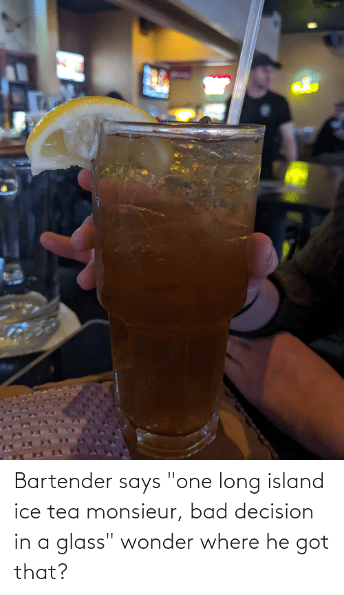 """bad decision: Bartender says """"one long island ice tea monsieur, bad decision in a glass"""" wonder where he got that?"""