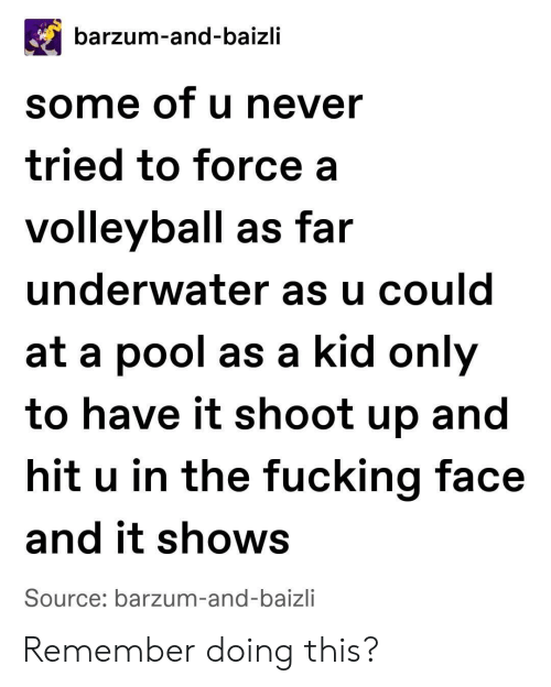 Volleyball: barzum-and-baizli  some of u never  tried to force a  volleyball as far  underwater as u could  at a pool as a kid only  to have it shoot up and  hit u in the fucking face  and it shows  Source: barzum-and-baizli Remember doing this?