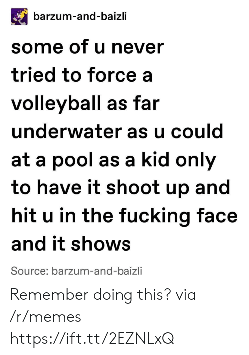 Volleyball: barzum-and-baizli  some of u never  tried to force a  volleyball as far  underwater as u could  at a pool as a kid only  to have it shoot up and  hit u in the fucking face  and it shows  Source: barzum-and-baizli Remember doing this? via /r/memes https://ift.tt/2EZNLxQ