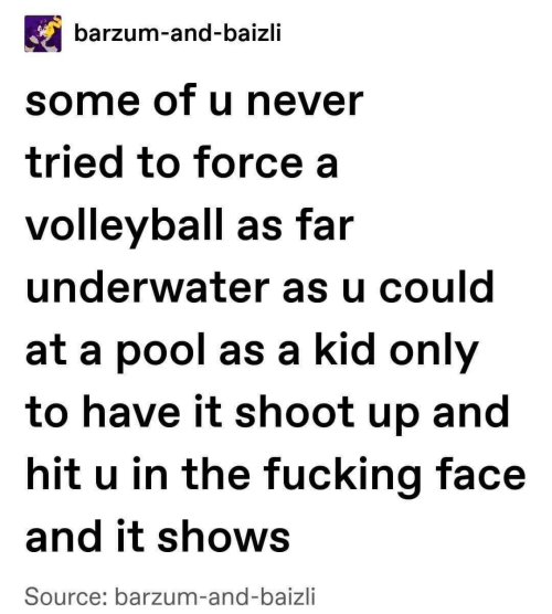 Pool: barzum-and-baizli  some of u never  tried to force a  volleyball as far  underwater as u could  at a pool as a kid only  to have it shoot up and  hit u in the fucking face  and it shows  Source: barzum-and-baizli