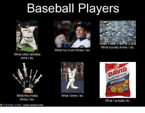I Think I Do: Baseball Players  What society thinks I do.  What my mom thinks l do.  What other athletes  think l do  ORIGINAL  What the media  What I think I do.  thinks Ido  What actually do.  FRABZ.COM  MEME GENERATORS