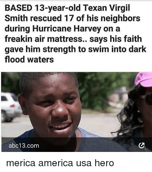 Virgil: BASED 13-year-old Texan Virgil  Smith rescued 17 of his neighbors  during Hurricane Harvey on a  freakin air mattress.. says his faith  gave him strength to swim into dark  flood waters  abc13.com merica america usa hero