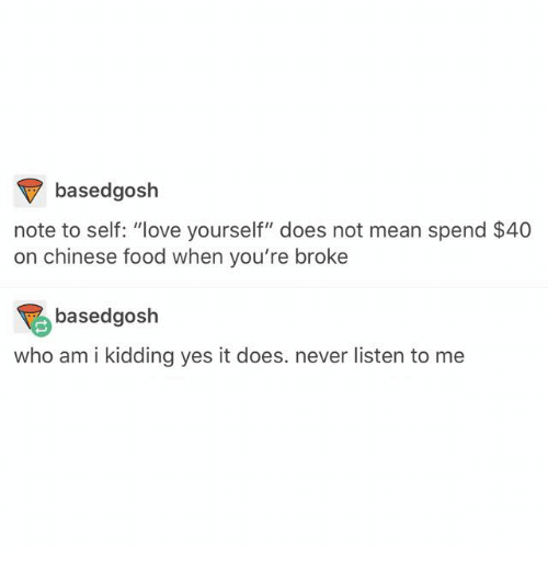"Chinese Food, Food, and Love: based gosh  note to self: ""love yourself"" does not mean spend $40  on chinese food when you're broke  based gosh  who am i kidding yes it does. never listen to me"