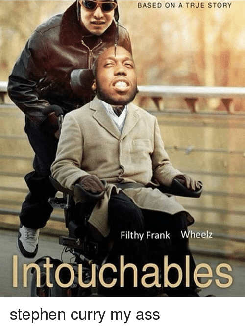 Memes, Stephen, and Stephen Curry: BASED ON A TRUE STORY  Filthy Frank  Wheelz  Intouchables stephen curry my ass