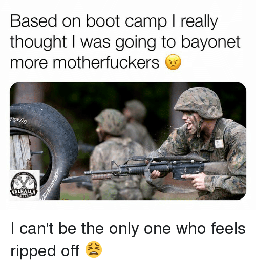 Military, Only One, and Thought: Based on boot camp I really  thought I was going to bayonet  more motherfuckers  迂  VALHALLA I can't be the only one who feels ripped off 😫