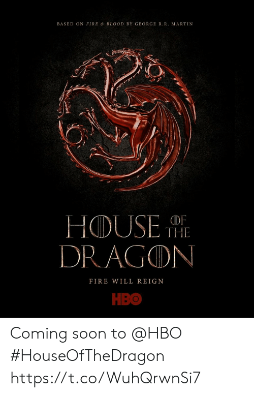 Martin: BASED ON FIRE & BLOOD BY GEORGE R.R. MARTIN  THE  DRAGON  FIRE WILL REIGN  НВО Coming soon to @HBO #HouseOfTheDragon https://t.co/WuhQrwnSi7