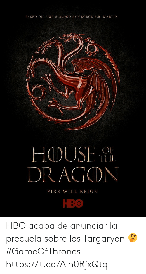Martin: BASED ON FIRE & BLOOD BY GEORGER.R. MARTIN  HOUSE  DRAGON  OF  THE  FIRE WILL REIGN  НВо HBO acaba de anunciar la precuela sobre los Targaryen  🤔 #GameOfThrones https://t.co/AIh0RjxQtq