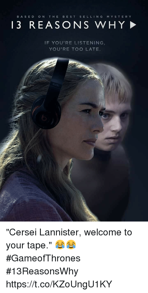 "Cersei Lannister: BASED  ON THE  BEST  SELL  N G  M Y S T E R Y  13 REASO N S WHY  IF YOU'RE LISTENING  YOU'RE TOO LATE ""Cersei Lannister, welcome to your tape."" 😂😂 #GameofThrones #13ReasonsWhy https://t.co/KZoUngU1KY"