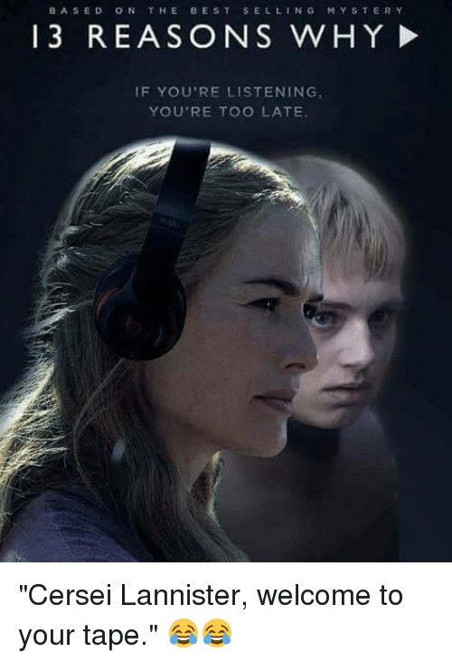 "Cersei Lannister: BASED ON THE BEST SELLING  MYSTERY  13 REASONS WHY!  IF YOU'RE LISTENING  YOU'RE TOO LATE ""Cersei Lannister, welcome to your tape."" 😂😂"